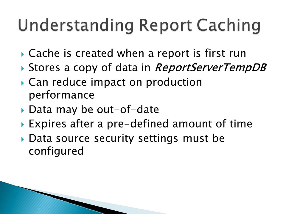 Cache is created when a report is first run Stores a copy of data in ReportServerTempDB Can reduce impact on production performance Data may be out-of-date Expires after a pre-defined amount of time Data source security settings must be configured