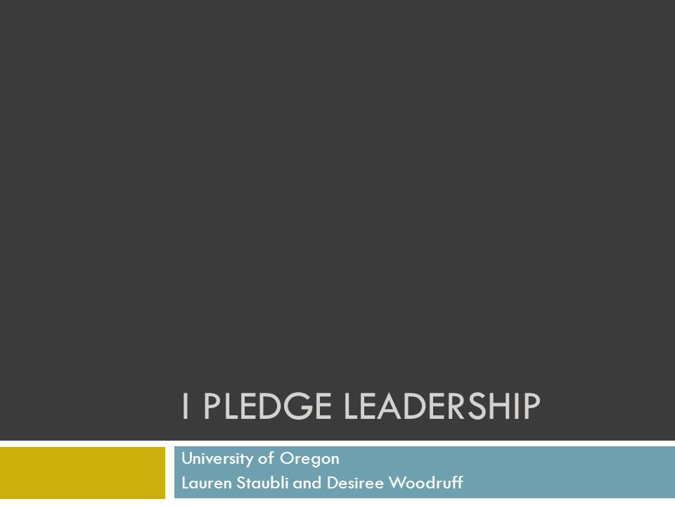 I PLEDGE LEADERSHIP University of Oregon Lauren Staubli and Desiree Woodruff