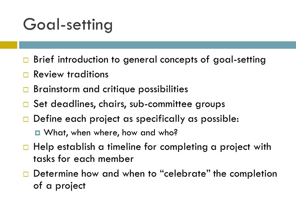 Goal-setting Brief introduction to general concepts of goal-setting Review traditions Brainstorm and critique possibilities Set deadlines, chairs, sub-committee groups Define each project as specifically as possible: What, when where, how and who.