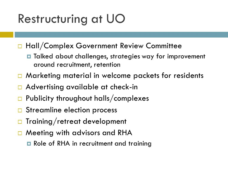 Restructuring at UO Hall/Complex Government Review Committee Talked about challenges, strategies way for improvement around recruitment, retention Marketing material in welcome packets for residents Advertising available at check-in Publicity throughout halls/complexes Streamline election process Training/retreat development Meeting with advisors and RHA Role of RHA in recruitment and training