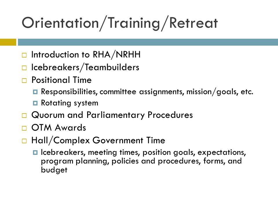 Orientation/Training/Retreat Introduction to RHA/NRHH Icebreakers/Teambuilders Positional Time Responsibilities, committee assignments, mission/goals, etc.