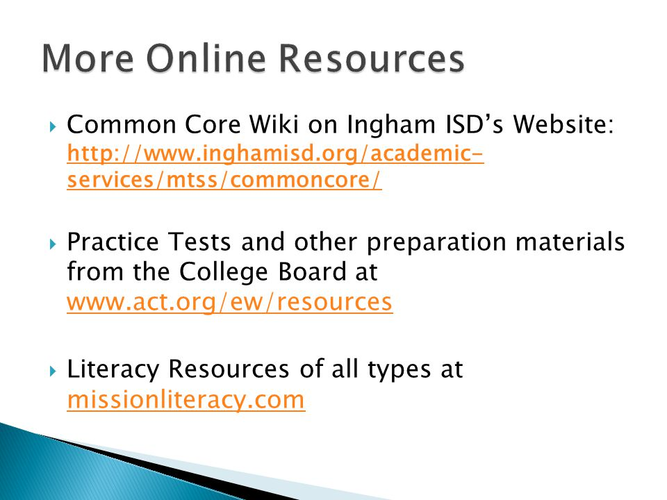 Common Core Wiki on Ingham ISDs Website: http://www.inghamisd.org/academic- services/mtss/commoncore/ http://www.inghamisd.org/academic- services/mtss/commoncore/ Practice Tests and other preparation materials from the College Board at www.act.org/ew/resources www.act.org/ew/resources Literacy Resources of all types at missionliteracy.com missionliteracy.com