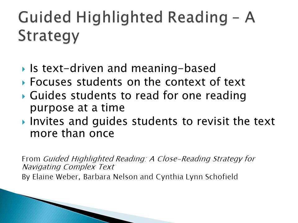Is text-driven and meaning-based Focuses students on the context of text Guides students to read for one reading purpose at a time Invites and guides students to revisit the text more than once From Guided Highlighted Reading: A Close-Reading Strategy for Navigating Complex Text By Elaine Weber, Barbara Nelson and Cynthia Lynn Schofield