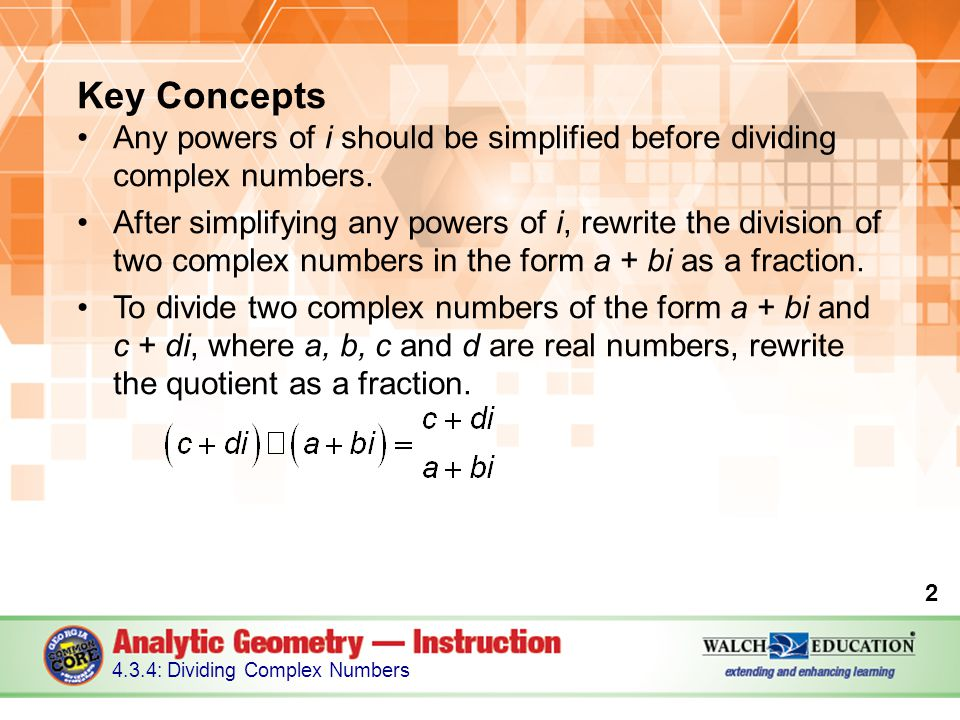 Key Concepts, continued Rationalize the denominator of a complex fraction by using multiplication to remove the imaginary unit i from the denominator.
