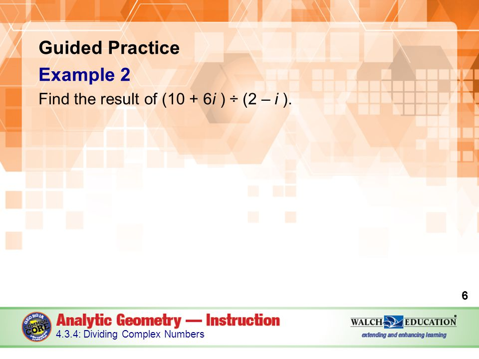 Guided Practice Example 2 Find the result of (10 + 6i ) ÷ (2 – i ).