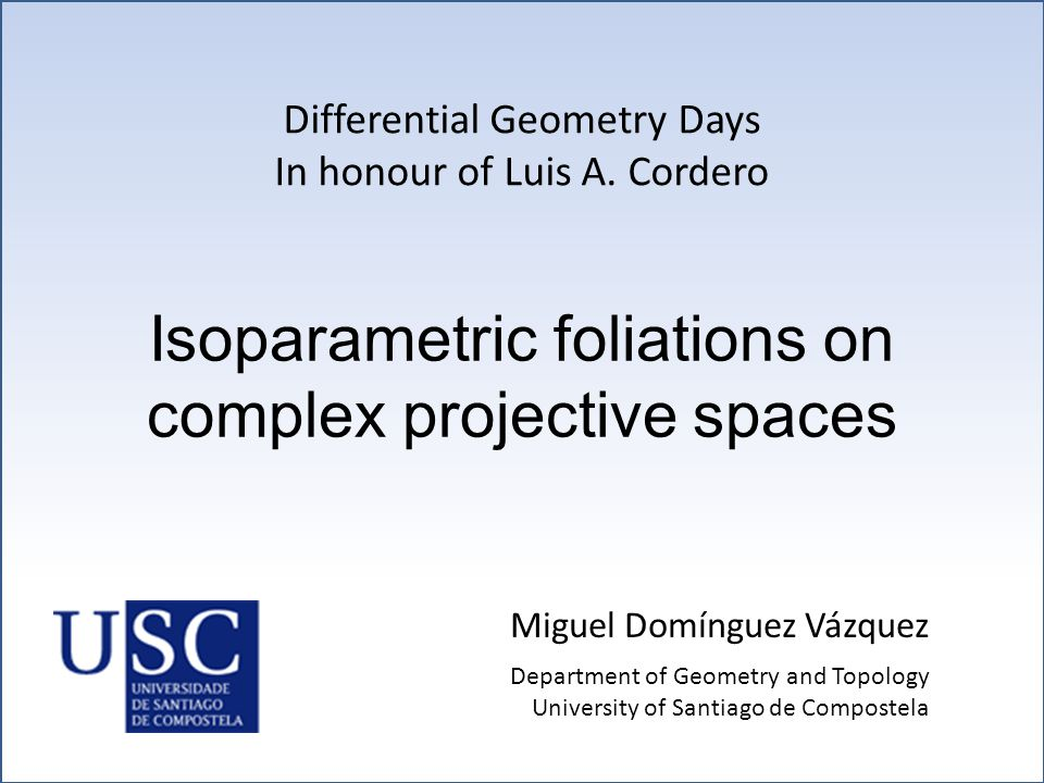 Isoparametric foliations on complex projective spaces Miguel Domínguez Vázquez Differential Geometry Days In honour of Luis A. Cordero Department of G