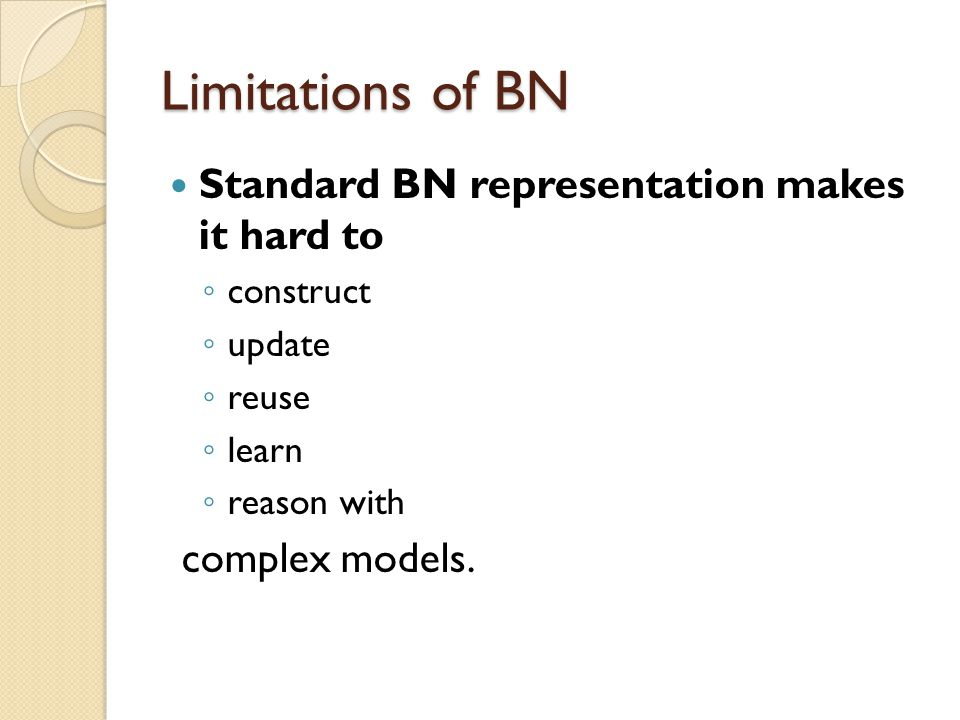 Limitations of BN Standard BN representation makes it hard to construct update reuse learn reason with complex models.