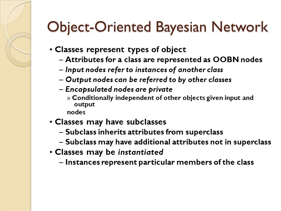 Object-Oriented Bayesian Network Classes represent types of object – Attributes for a class are represented as OOBN nodes – Input nodes refer to instances of another class – Output nodes can be referred to by other classes – Encapsulated nodes are private » Conditionally independent of other objects given input and output nodes Classes may have subclasses – Subclass inherits attributes from superclass – Subclass may have additional attributes not in superclass Classes may be instantiated – Instances represent particular members of the class