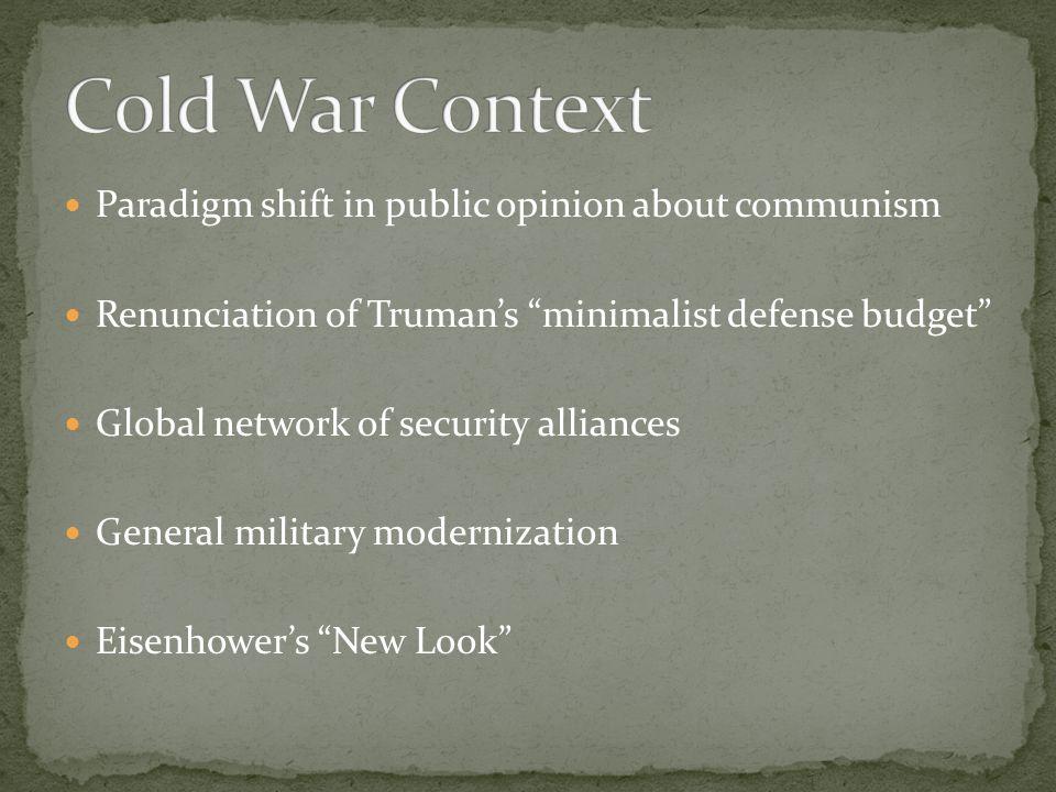 Paradigm shift in public opinion about communism Renunciation of Trumans minimalist defense budget Global network of security alliances General milita