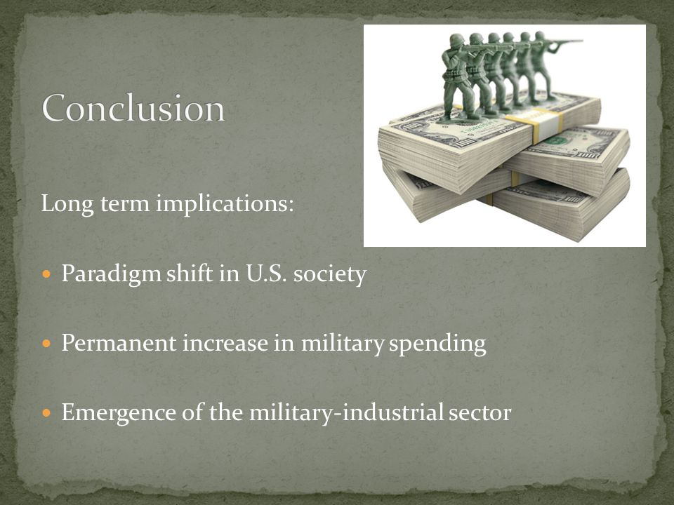 Long term implications: Paradigm shift in U.S. society Permanent increase in military spending Emergence of the military-industrial sector
