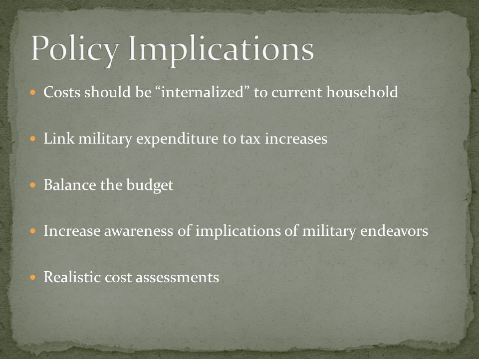 Costs should be internalized to current household Link military expenditure to tax increases Balance the budget Increase awareness of implications of