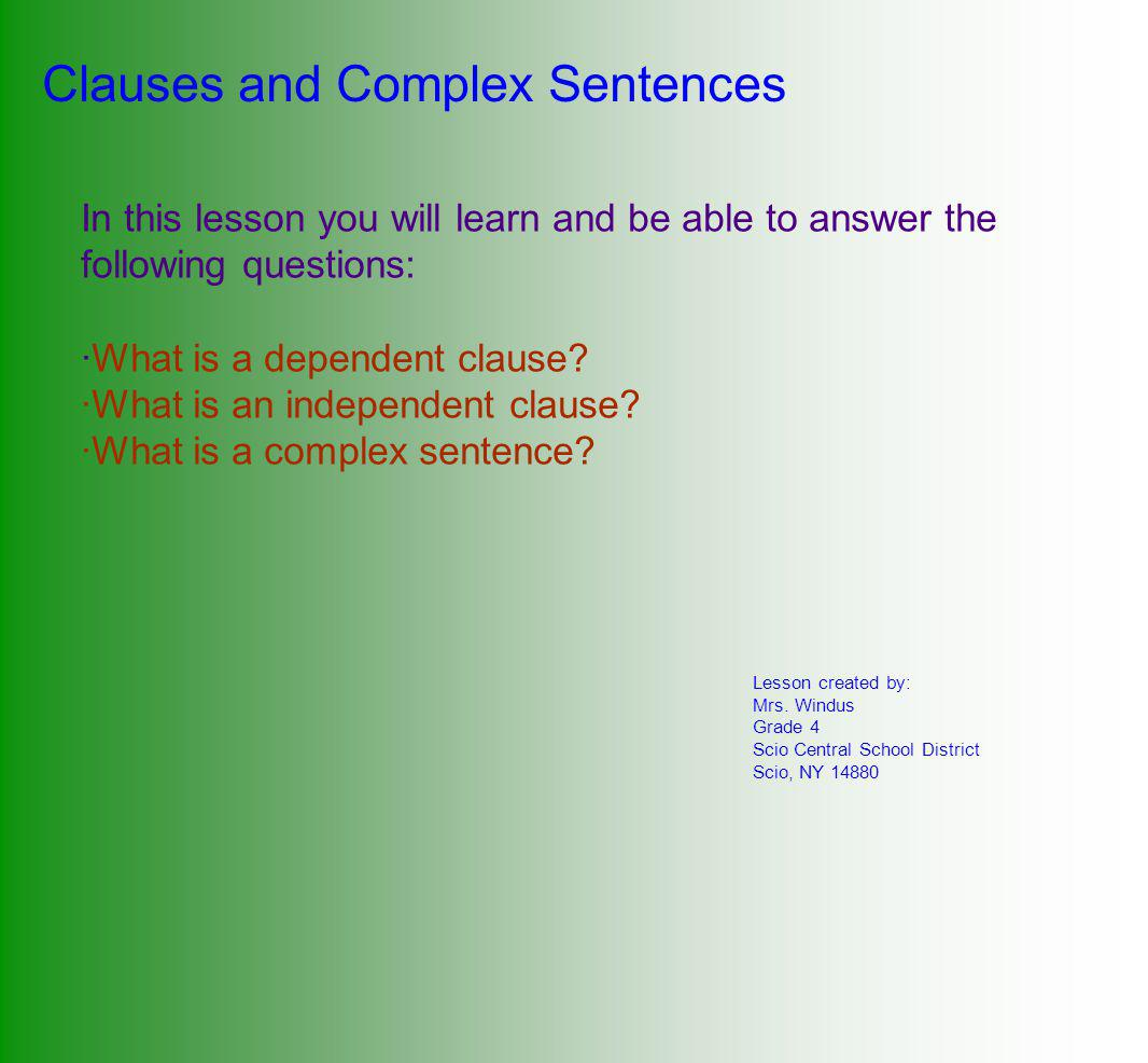 Clauses and Complex Sentences In this lesson you will learn and be able to answer the following questions: ·What is a dependent clause.