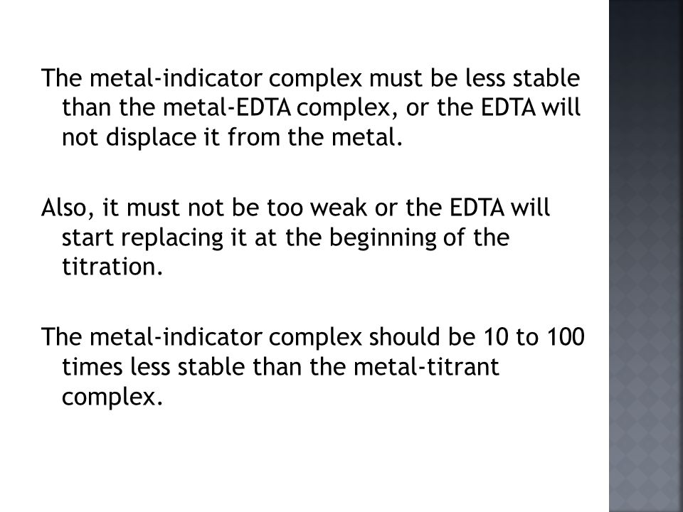 The metal-indicator complex must be less stable than the metal-EDTA complex, or the EDTA will not displace it from the metal.