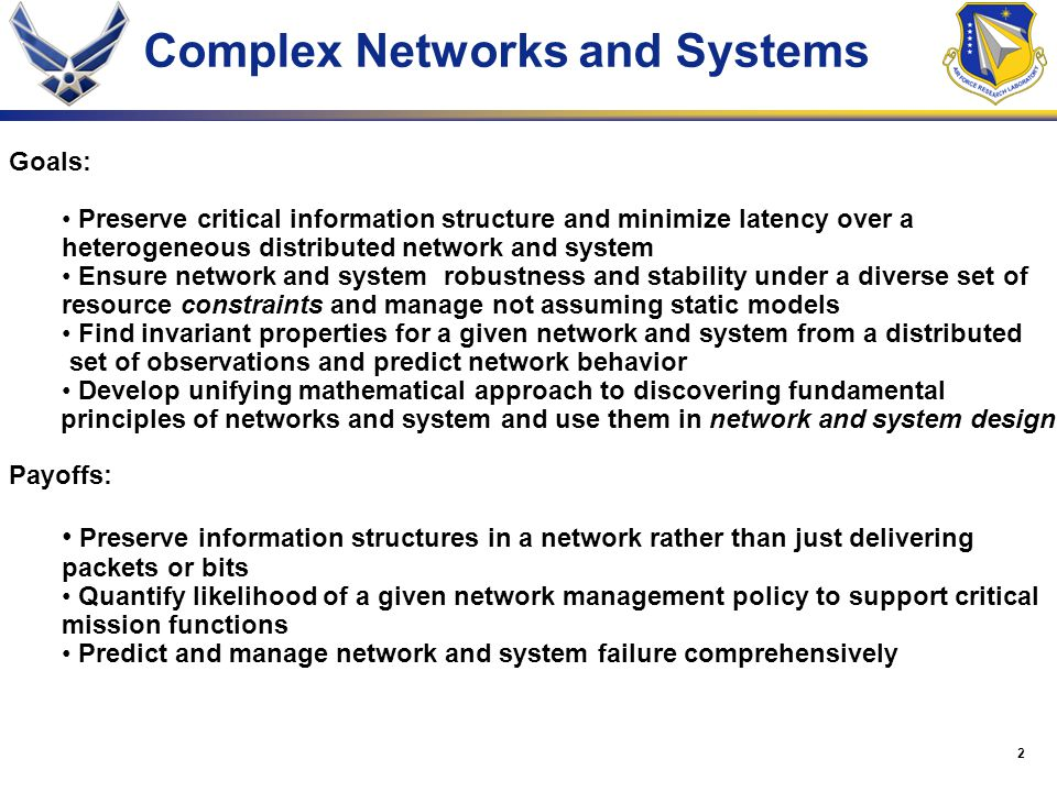 3 Foundations of Information Systems - Model heterogeneous distributed systems using unified mathematical framework through previous measurement and validate - Verify the properties of a given system application through measurement of a limited set of system parameters and assess mission risk - Define general architectural principles of design through unified assessment of system operating properties - Generalize design properties to universal system architectural principles Program Objectives Payoff - Assess and verify properties of a distributed heterogeneous system where there is limited access to its elements - Assess dynamic Air Force system mission performance and assess risk of failure