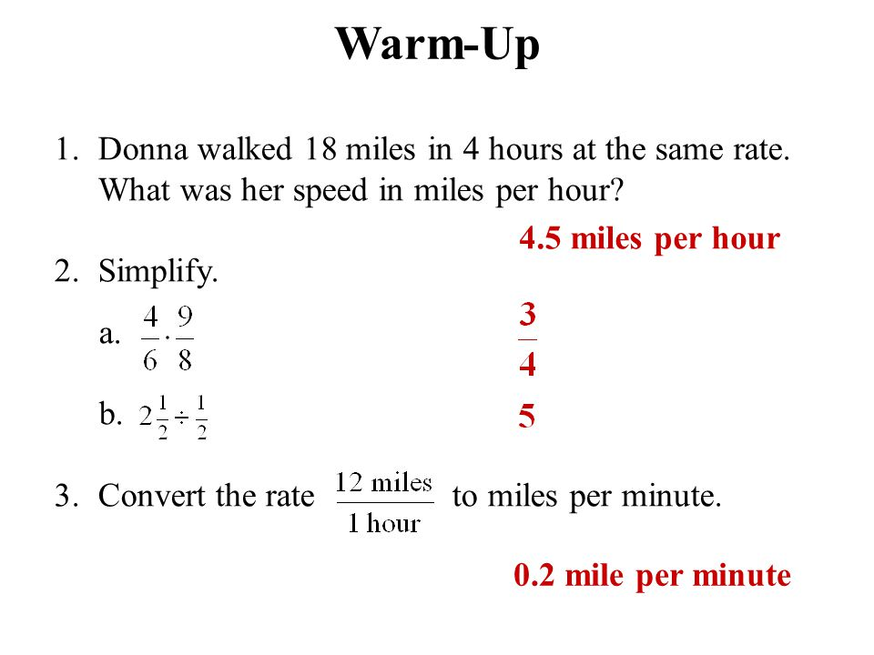 Warm-Up 1.Donna walked 18 miles in 4 hours at the same rate. What was her speed in miles per hour? 2.Simplify. a. b. 3.Convert the rate to miles per m
