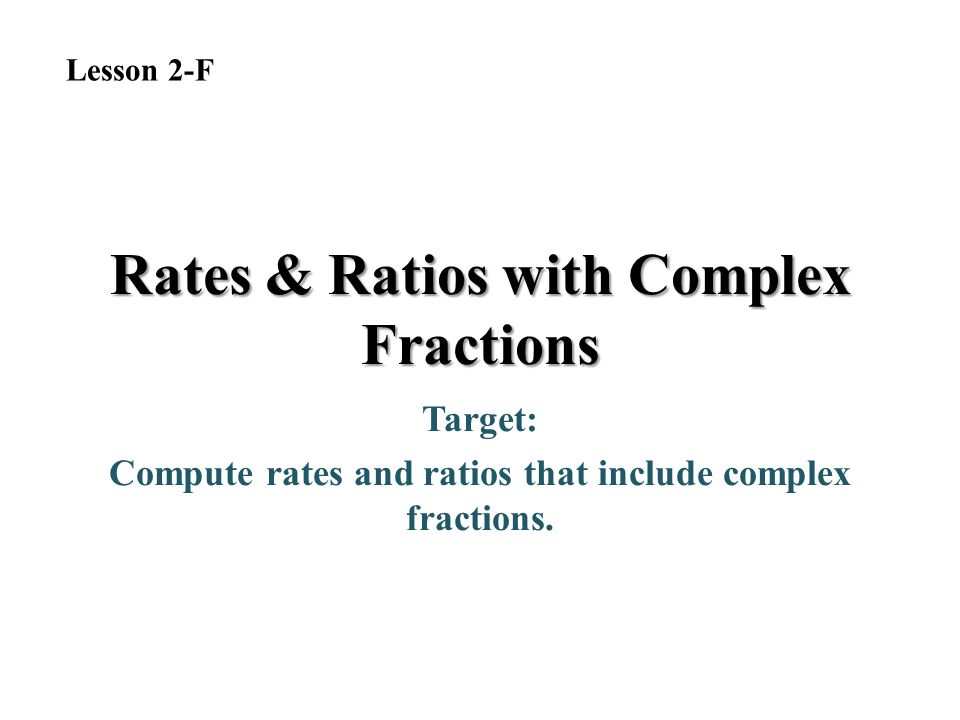 Rates & Ratios with Complex Fractions Target: Compute rates and ratios that include complex fractions. Lesson 2-F