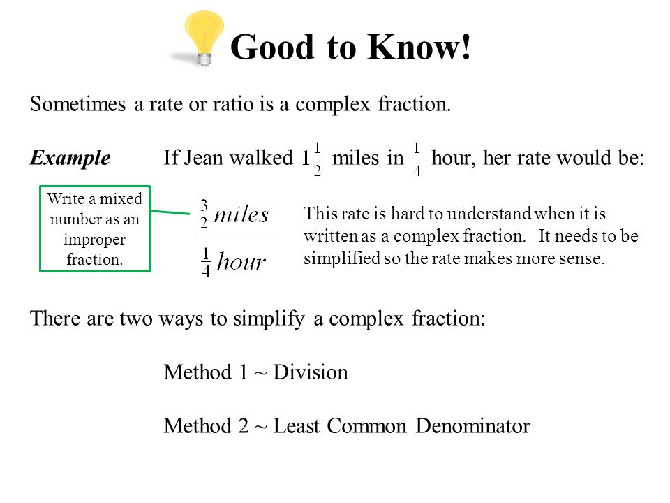 Good to Know! Sometimes a rate or ratio is a complex fraction. ExampleIf Jean walked miles in hour, her rate would be: There are two ways to simplify