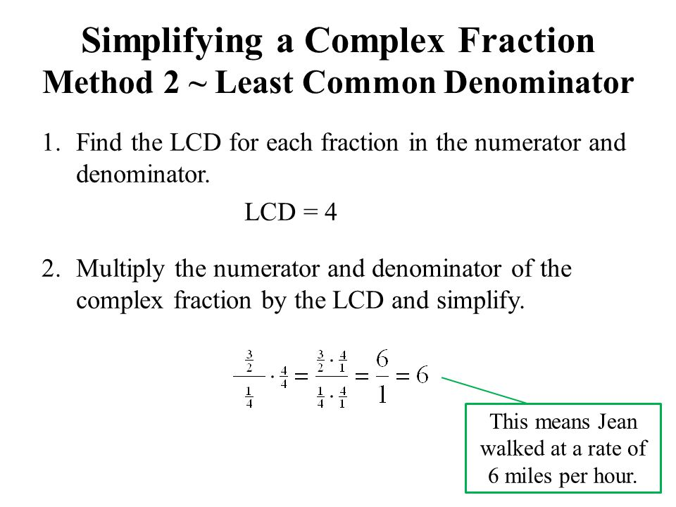 Simplifying a Complex Fraction Method 2 ~ Least Common Denominator 1.Find the LCD for each fraction in the numerator and denominator. LCD = 4 2.Multip
