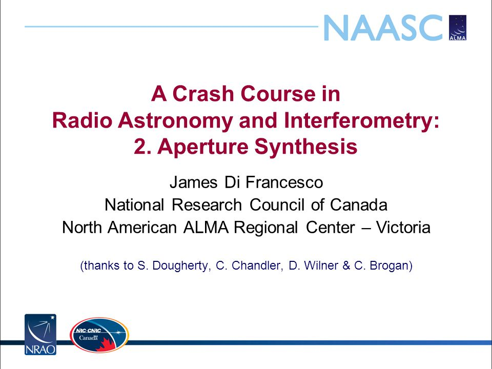 A Crash Course in Radio Astronomy and Interferometry: 2. Aperture Synthesis James Di Francesco National Research Council of Canada North American ALMA