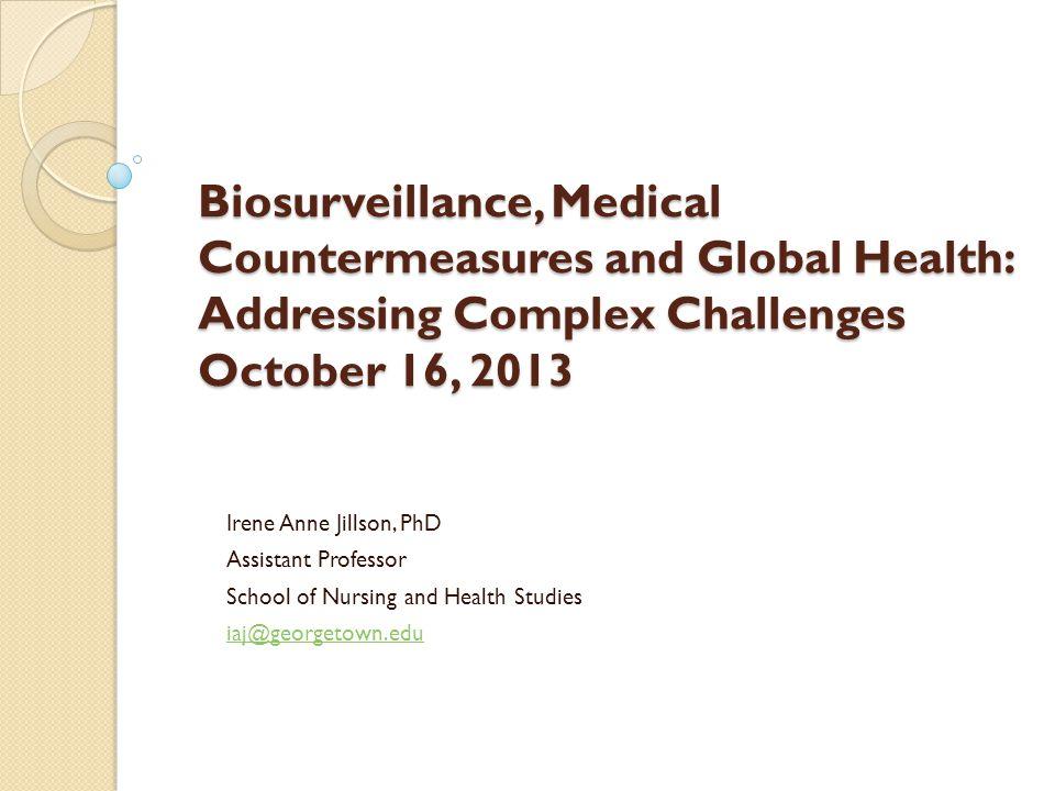 Biosurveillance, Medical Countermeasures and Global Health: Addressing Complex Challenges October 16, 2013 Irene Anne Jillson, PhD Assistant Professor