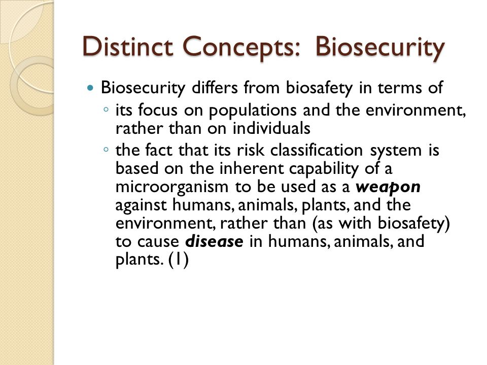 Distinct Concepts: Biosecurity Biosecurity differs from biosafety in terms of its focus on populations and the environment, rather than on individuals