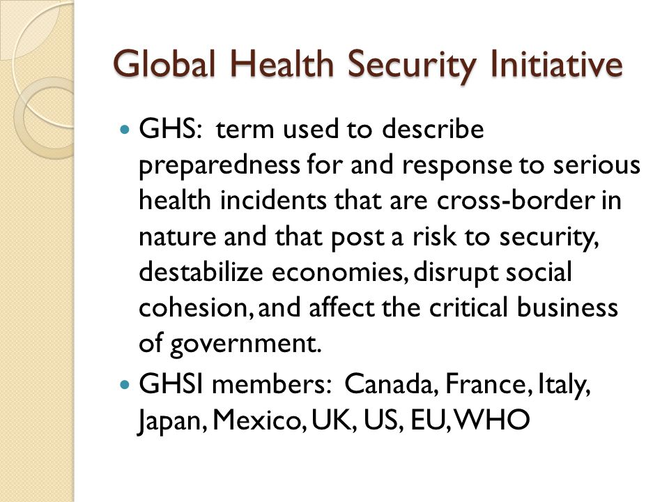 Global Health Security Initiative GHS: term used to describe preparedness for and response to serious health incidents that are cross-border in nature