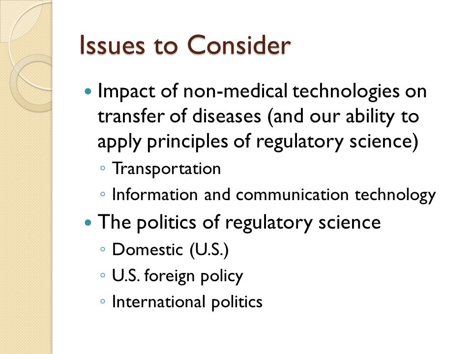 Issues to Consider Impact of non-medical technologies on transfer of diseases (and our ability to apply principles of regulatory science) Transportati