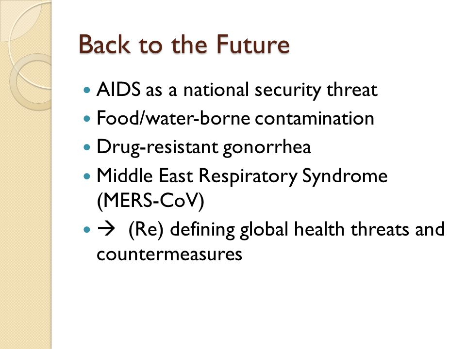 Back to the Future AIDS as a national security threat Food/water-borne contamination Drug-resistant gonorrhea Middle East Respiratory Syndrome (MERS-C