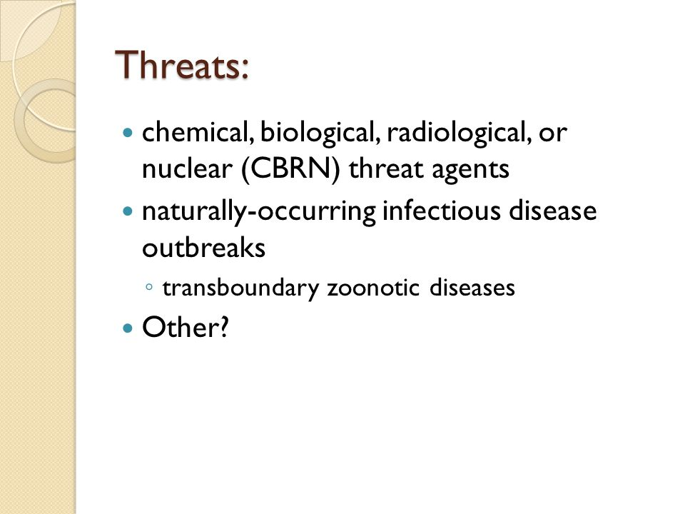 Threats: chemical, biological, radiological, or nuclear (CBRN) threat agents naturally-occurring infectious disease outbreaks transboundary zoonotic d