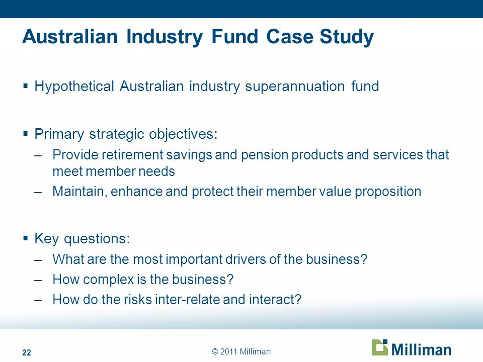 22 © 2011 Milliman Australian Industry Fund Case Study Hypothetical Australian industry superannuation fund Primary strategic objectives: –Provide ret