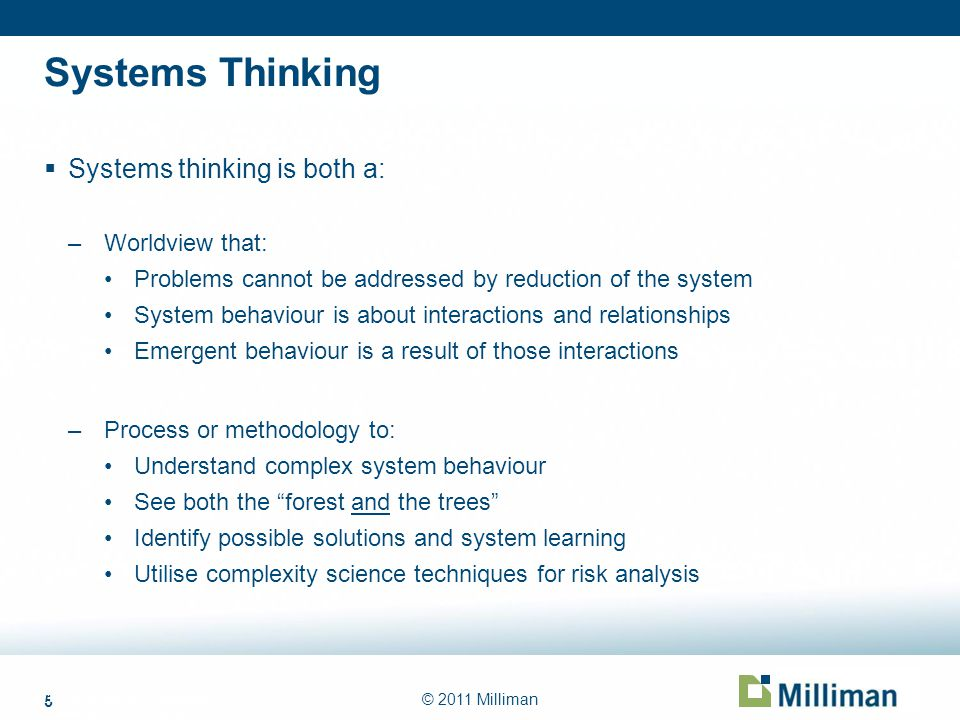 5 © 2011 Milliman Systems Thinking Systems thinking is both a: –Worldview that: Problems cannot be addressed by reduction of the system System behavio
