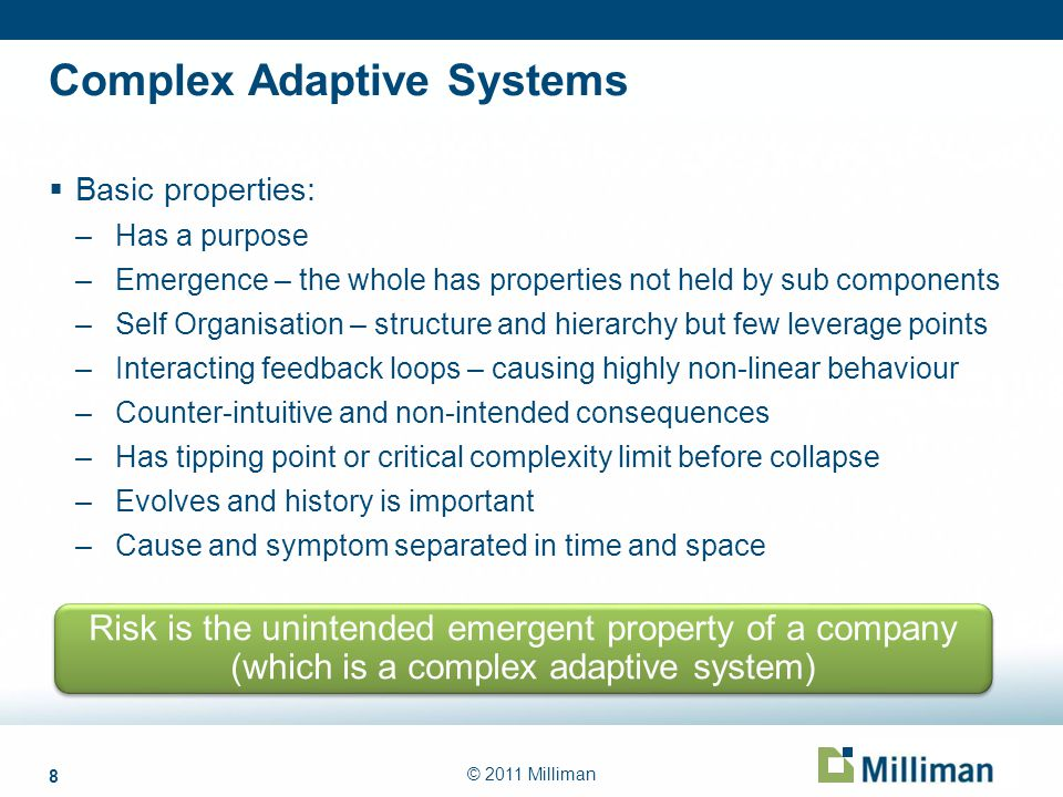 8 © 2011 Milliman Complex Adaptive Systems Basic properties: –Has a purpose –Emergence – the whole has properties not held by sub components –Self Org