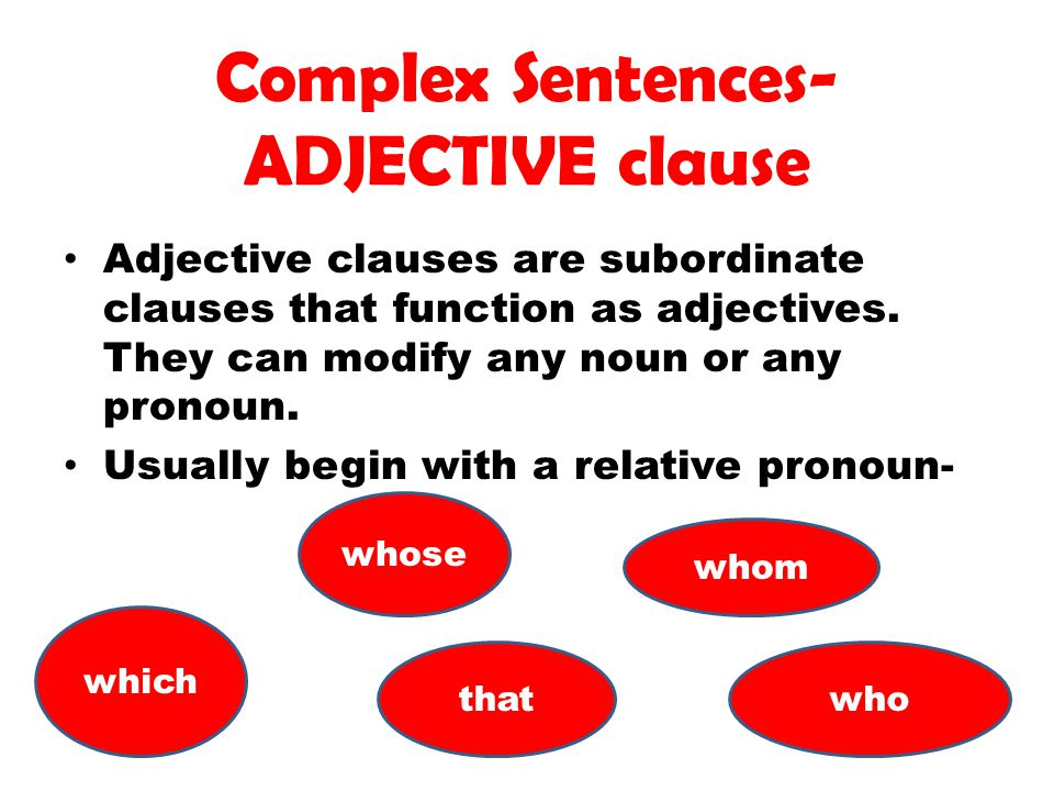 Complex Sentences- ADJECTIVE clause Adjective clauses are subordinate clauses that function as adjectives. They can modify any noun or any pronoun. Us