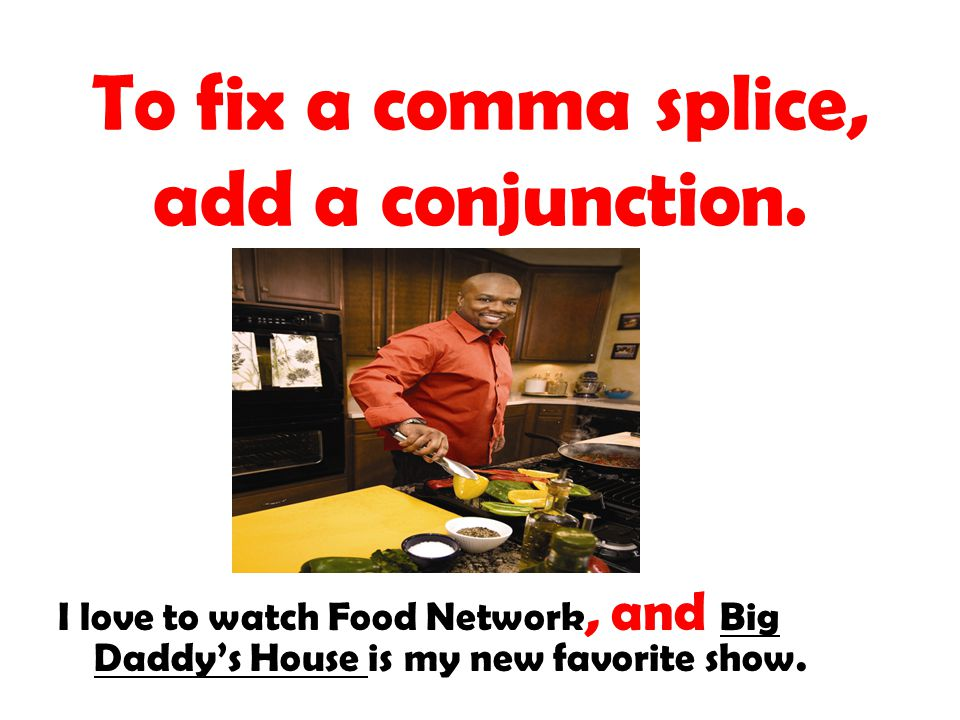 To fix a comma splice, add a conjunction. I love to watch Food Network, and Big Daddys House is my new favorite show.