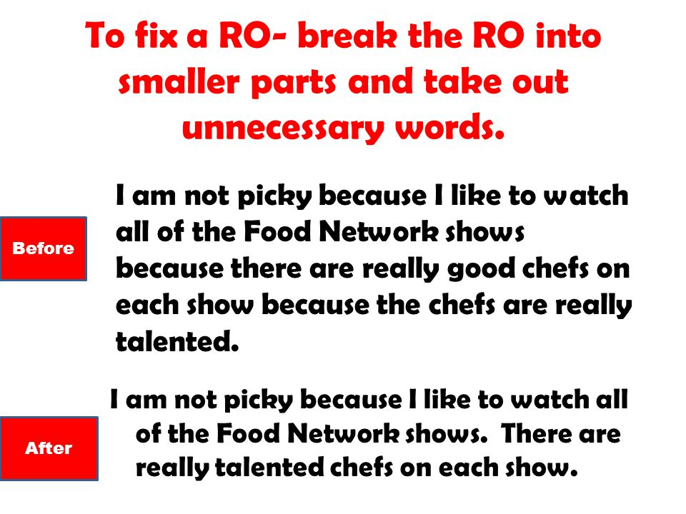 To fix a RO- break the RO into smaller parts and take out unnecessary words. I am not picky because I like to watch all of the Food Network shows. The
