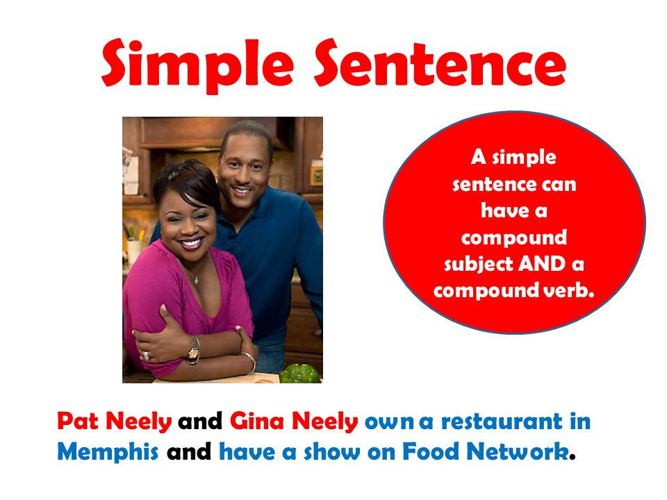Simple Sentence A simple sentence can have a compound subject AND a compound verb. Pat Neely and Gina Neely own a restaurant in Memphis and have a sho
