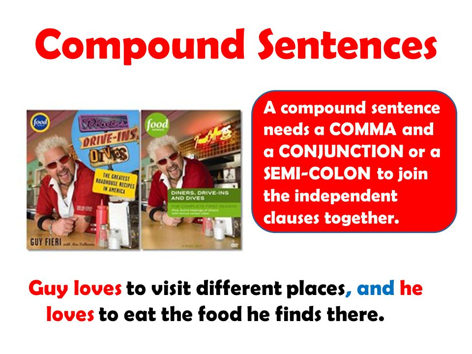 Compound Sentences Guy loves to visit different places, and he loves to eat the food he finds there. A compound sentence needs a COMMA and a CONJUNCTI