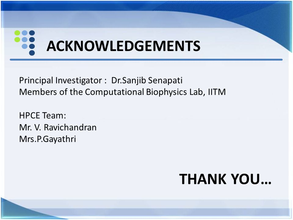 ACKNOWLEDGEMENTS Principal Investigator : Dr.Sanjib Senapati Members of the Computational Biophysics Lab, IITM HPCE Team: Mr. V. Ravichandran Mrs.P.Ga