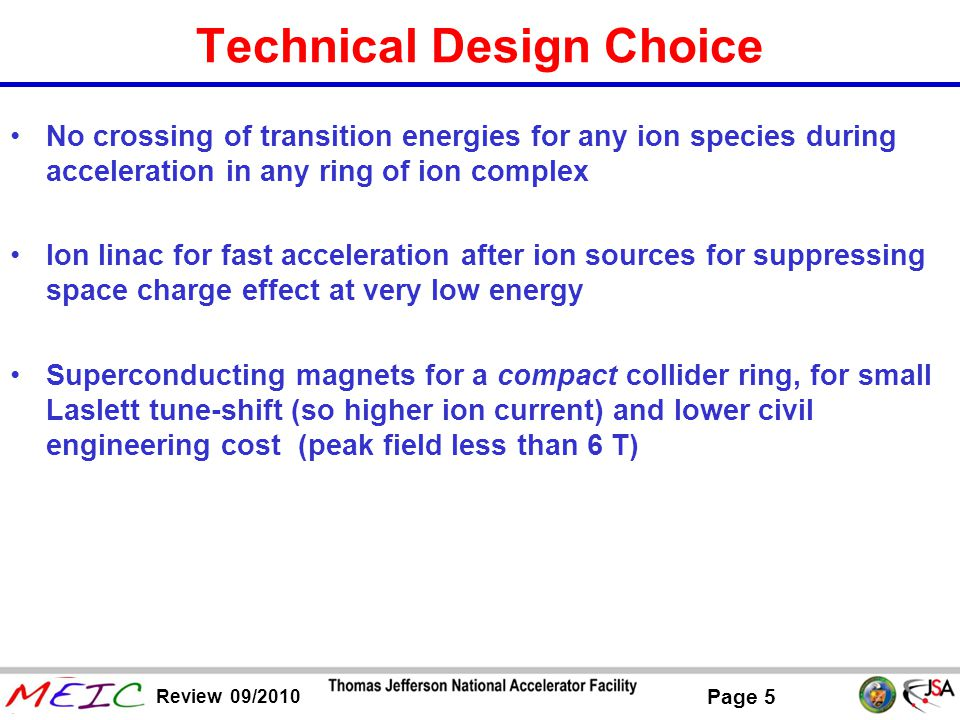 Page 6 Review 09/2010 Schematic Layout of MEIC Ion Complex Technical design considerations Avoid crossing transition energies (γ t ) at all stages of energy boosting Peak SC magnet field less than 6 T for baseline design source SRF Linac pre-booster- Accumulator ring Big booster Medium energy collider ring cooling Low /Medium energy beam transport