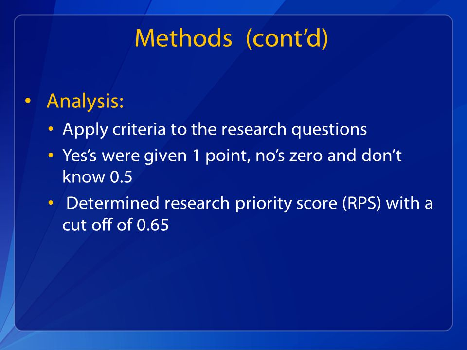 Methods (contd) Analysis: Apply criteria to the research questions Yess were given 1 point, nos zero and dont know 0.5 Determined research priority score (RPS) with a cut off of 0.65
