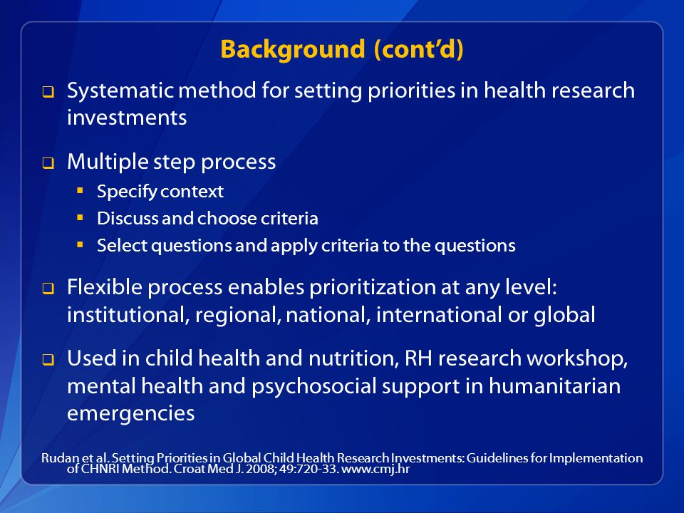 Background (contd) Systematic method for setting priorities in health research investments Multiple step process Specify context Discuss and choose criteria Select questions and apply criteria to the questions Flexible process enables prioritization at any level: institutional, regional, national, international or global Used in child health and nutrition, RH research workshop, mental health and psychosocial support in humanitarian emergencies Rudan et al.