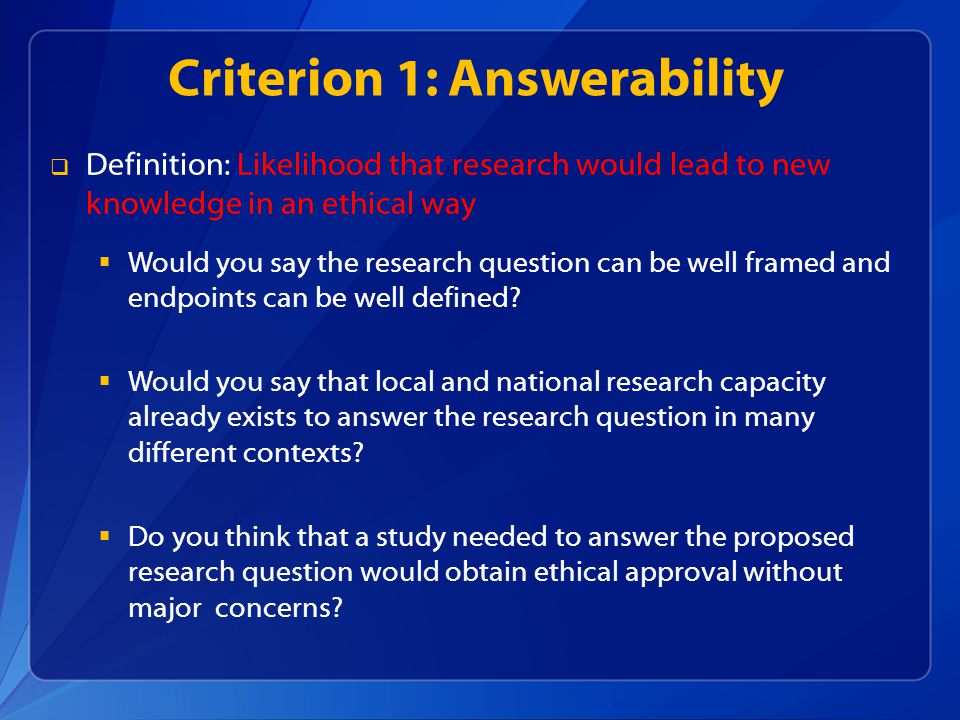 Criterion 1: Answerability Definition: Likelihood that research would lead to new knowledge in an ethical way Would you say the research question can be well framed and endpoints can be well defined.