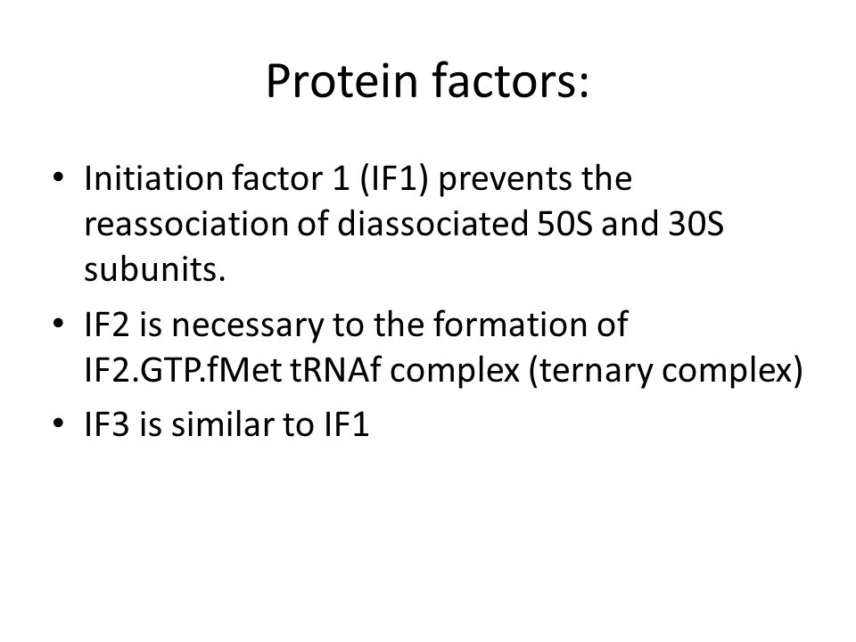 Protein factors: Initiation factor 1 (IF1) prevents the reassociation of diassociated 50S and 30S subunits. IF2 is necessary to the formation of IF2.G