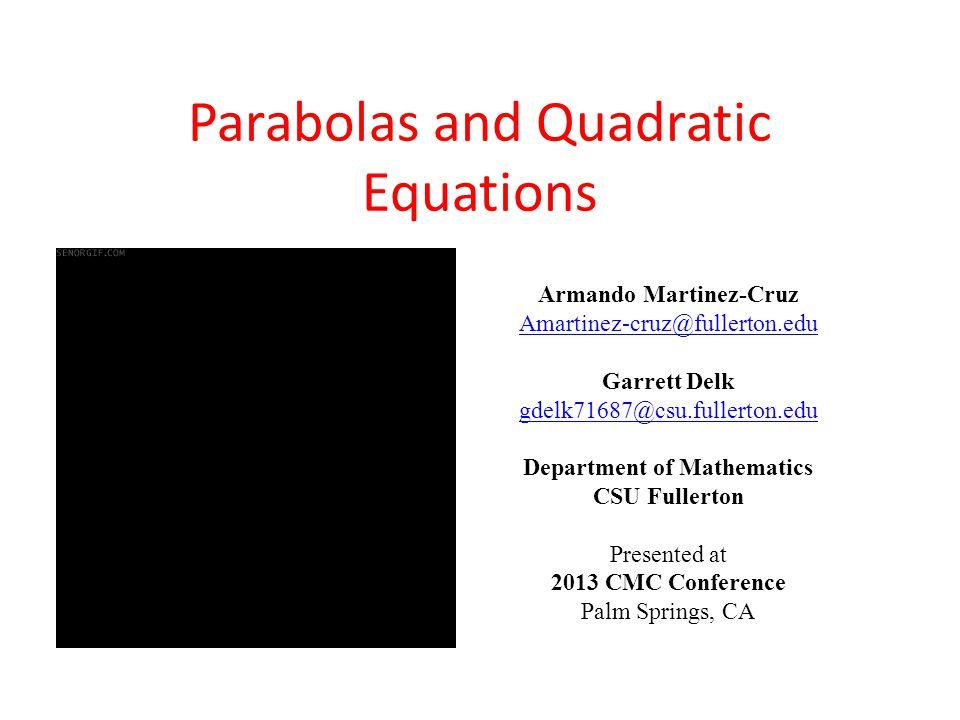 Armando Martinez-Cruz Amartinez-cruz@fullerton.edu Garrett Delk gdelk71687@csu.fullerton.edu Department of Mathematics CSU Fullerton Presented at 2013 CMC Conference Palm Springs, CA Parabolas and Quadratic Equations