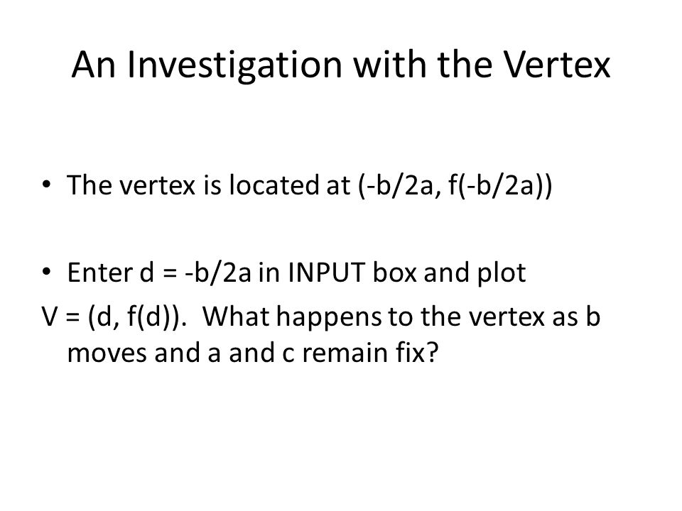 An Investigation with the Vertex The vertex is located at (-b/2a, f(-b/2a)) Enter d = -b/2a in INPUT box and plot V = (d, f(d)).