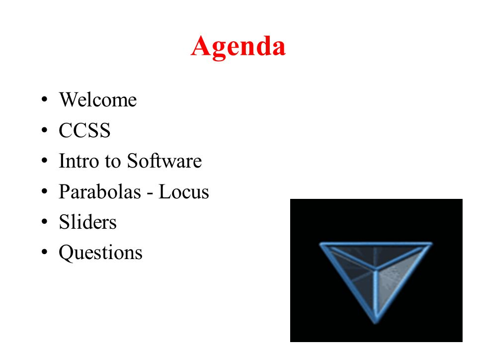 Agenda Welcome CCSS Intro to Software Parabolas - Locus Sliders Questions