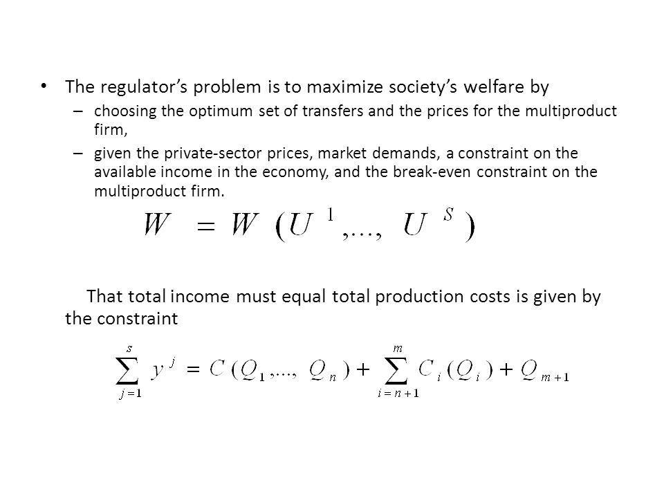 The regulators problem is to maximize societys welfare by – choosing the optimum set of transfers and the prices for the multiproduct firm, – given the private-sector prices, market demands, a constraint on the available income in the economy, and the break-even constraint on the multiproduct firm.