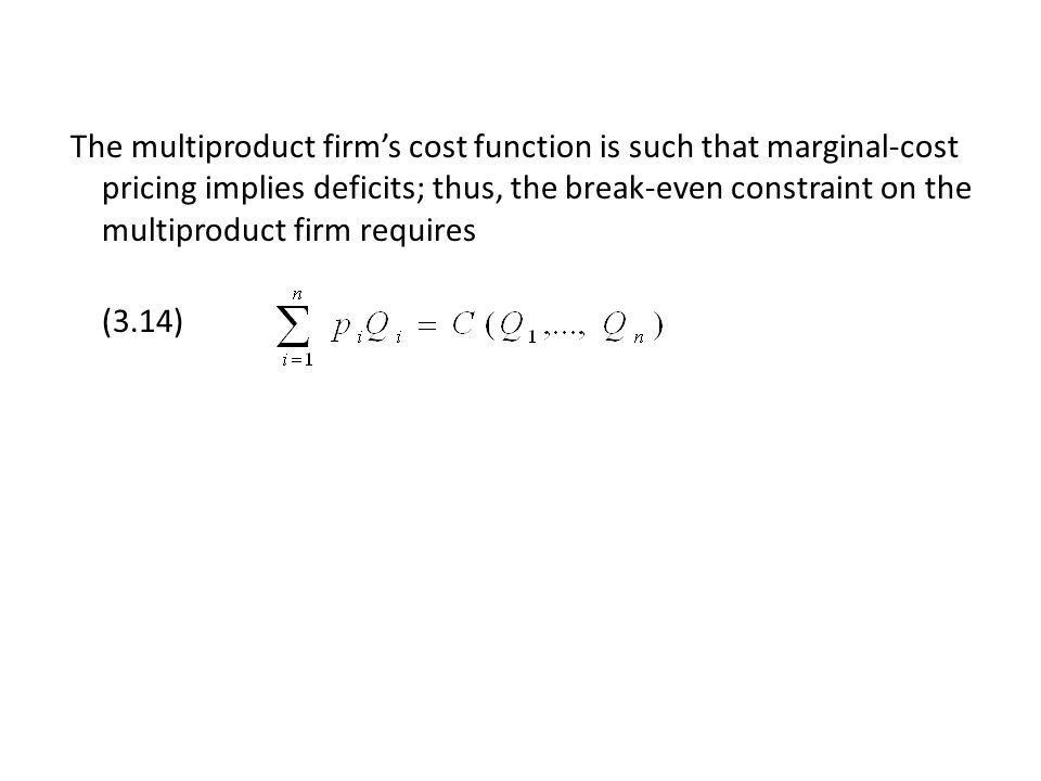 The multiproduct firms cost function is such that marginal-cost pricing implies deficits; thus, the break-even constraint on the multiproduct firm requires (3.14)