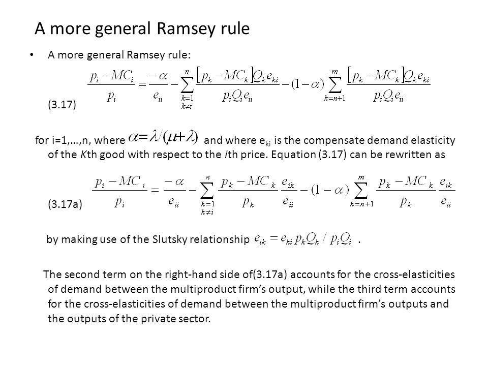 A more general Ramsey rule A more general Ramsey rule: (3.17) for i=1,…,n, where and where e ki is the compensate demand elasticity of the Kth good with respect to the ith price.