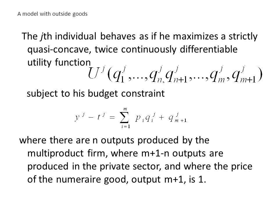 A model with outside goods The jth individual behaves as if he maximizes a strictly quasi-concave, twice continuously differentiable utility function subject to his budget constraint where there are n outputs produced by the multiproduct firm, where m+1-n outputs are produced in the private sector, and where the price of the numeraire good, output m+1, is 1.